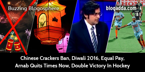 buzzing-blogosphere-chinese-cracker-ban-diwali-2016-equal-pay-arnab-quits-times-now-double-victory-in-hockey