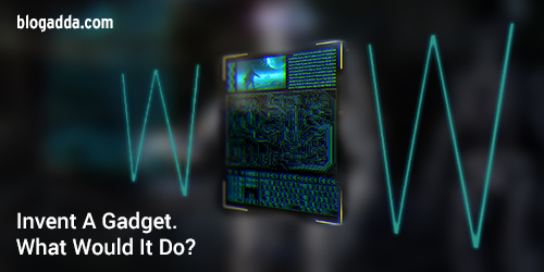WOW: Invent A Gadget. What Would It Do?